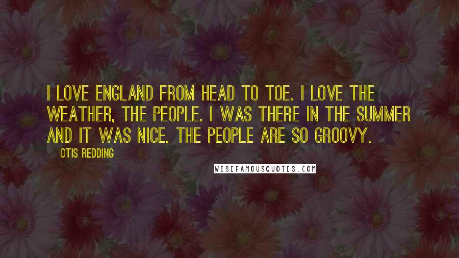 Otis Redding quotes: I love England from head to toe. I love the weather, the people. I was there in the summer and it was nice. The people are so groovy.