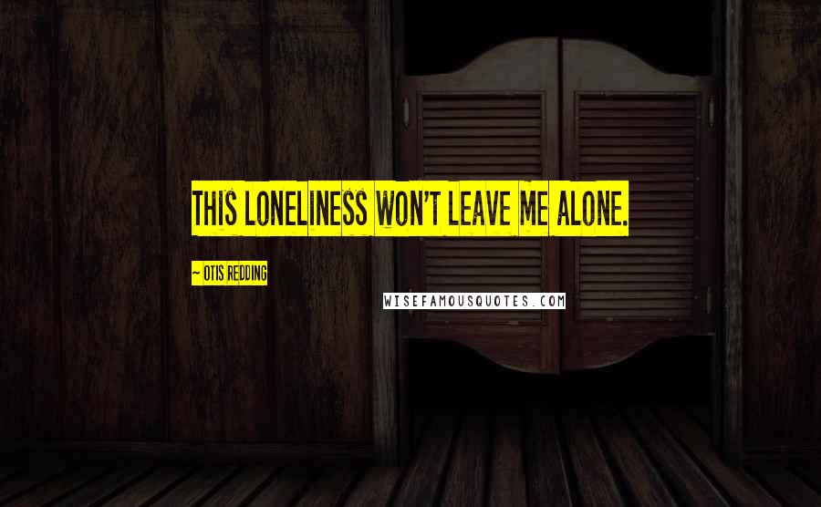 Otis Redding quotes: This loneliness won't leave me alone.