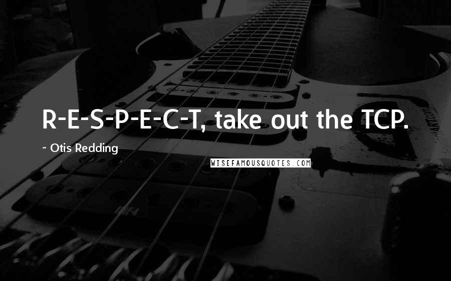 Otis Redding quotes: R-E-S-P-E-C-T, take out the TCP.