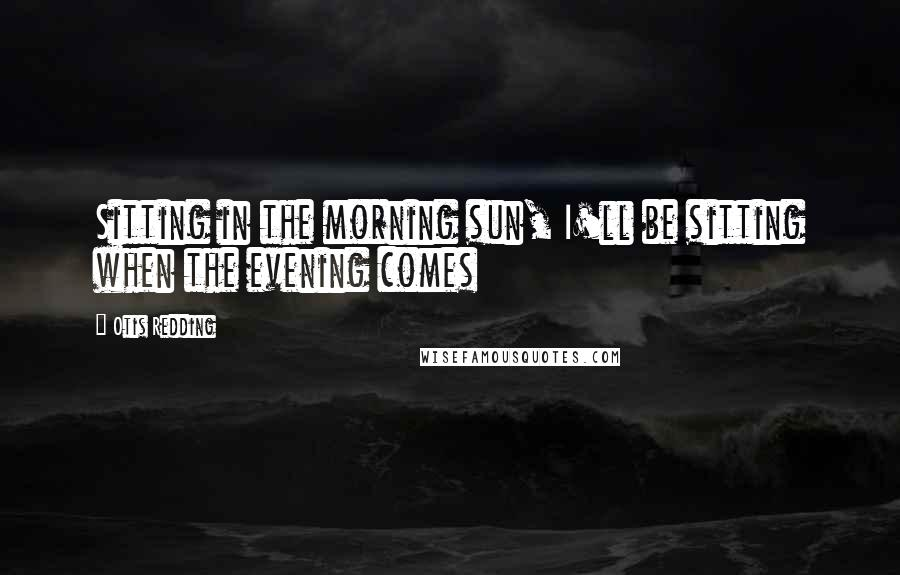 Otis Redding quotes: Sitting in the morning sun, I'll be sitting when the evening comes