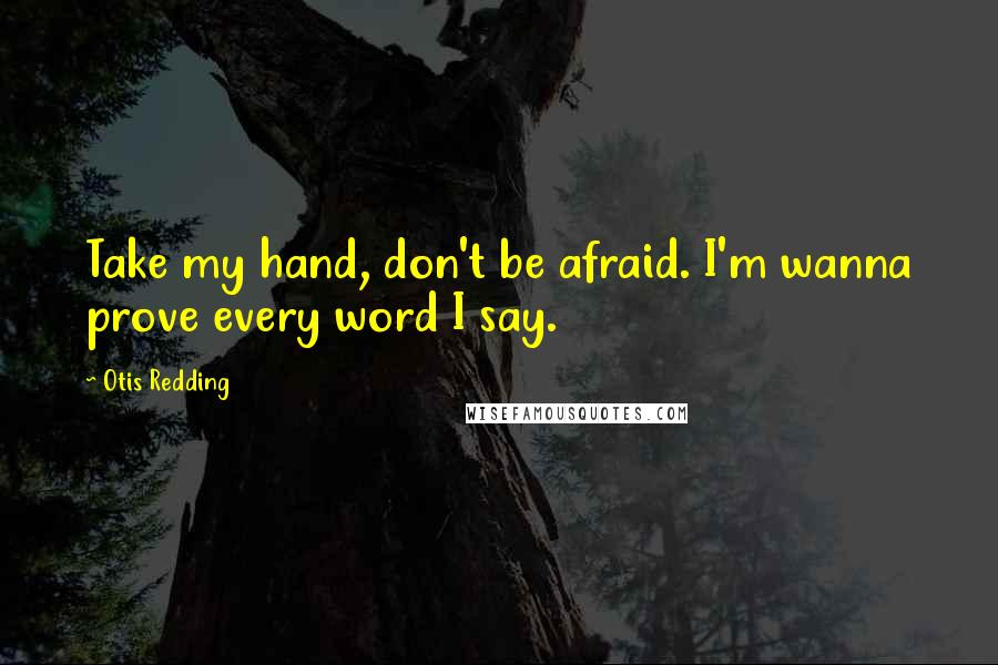 Otis Redding quotes: Take my hand, don't be afraid. I'm wanna prove every word I say.