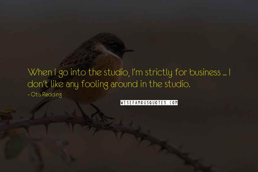 Otis Redding quotes: When I go into the studio, I'm strictly for business ... I don't like any fooling around in the studio.