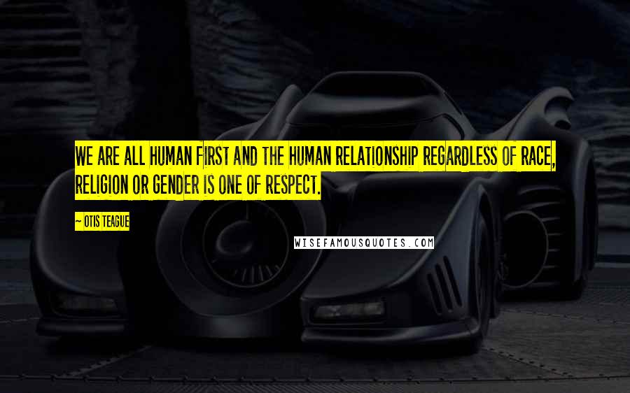 Otis Teague quotes: We are all human first and the human relationship regardless of race, religion or gender is one of respect.