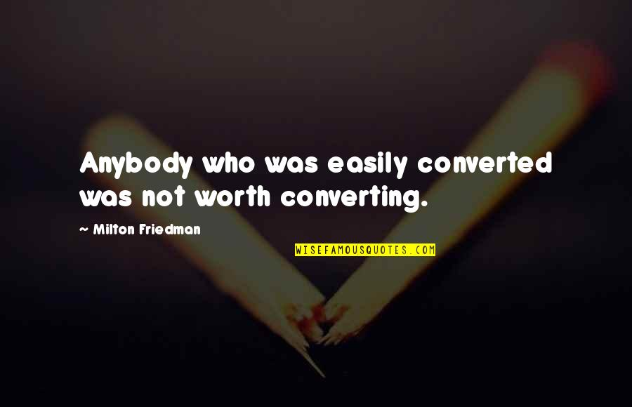 Otosclerosis Quotes By Milton Friedman: Anybody who was easily converted was not worth
