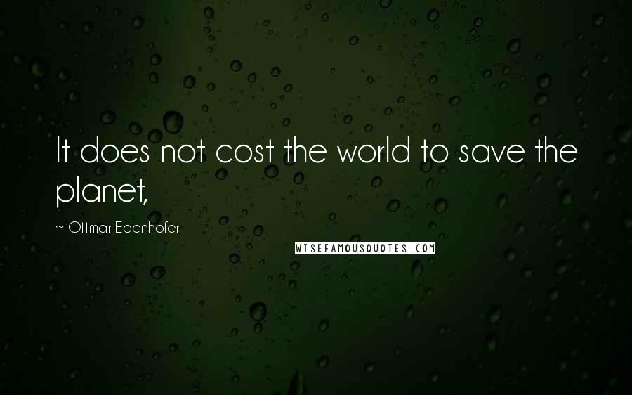 Ottmar Edenhofer quotes: It does not cost the world to save the planet,