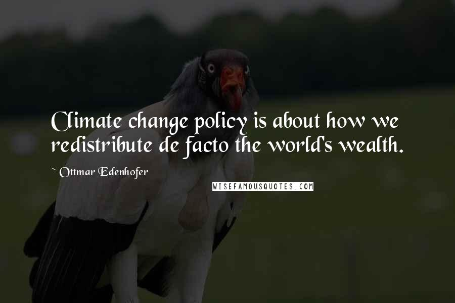 Ottmar Edenhofer quotes: Climate change policy is about how we redistribute de facto the world's wealth.
