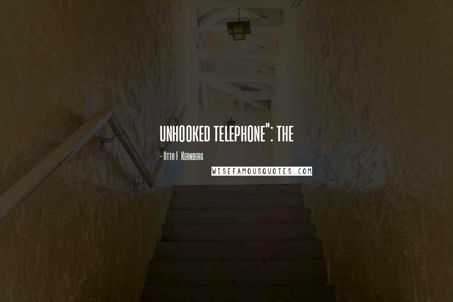 """Otto F. Kernberg quotes: unhooked telephone"""": the"""