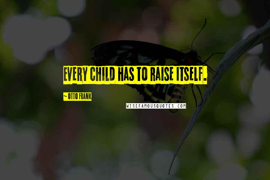 Otto Frank quotes: Every child has to raise itself.