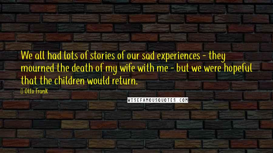 Otto Frank quotes: We all had lots of stories of our sad experiences - they mourned the death of my wife with me - but we were hopeful that the children would return.