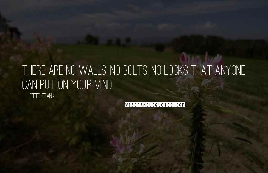 Otto Frank quotes: There are no walls, no bolts, no locks that anyone can put on your mind.