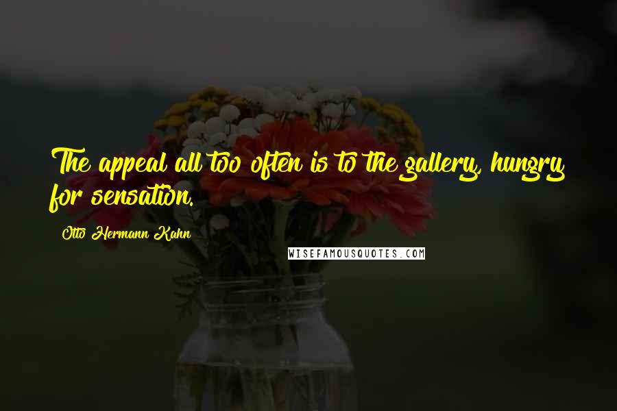 Otto Hermann Kahn quotes: The appeal all too often is to the gallery, hungry for sensation.