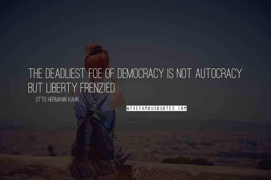 Otto Hermann Kahn quotes: The deadliest foe of democracy is not autocracy but liberty frenzied.