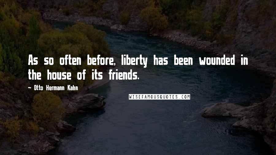 Otto Hermann Kahn quotes: As so often before, liberty has been wounded in the house of its friends.