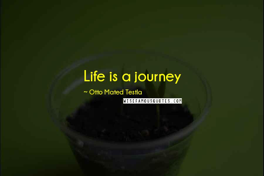 Otto Mated Testla quotes: Life is a journey