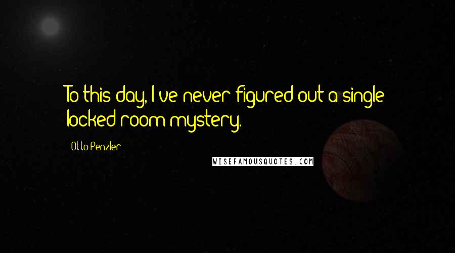 Otto Penzler quotes: To this day, I've never figured out a single locked-room mystery.