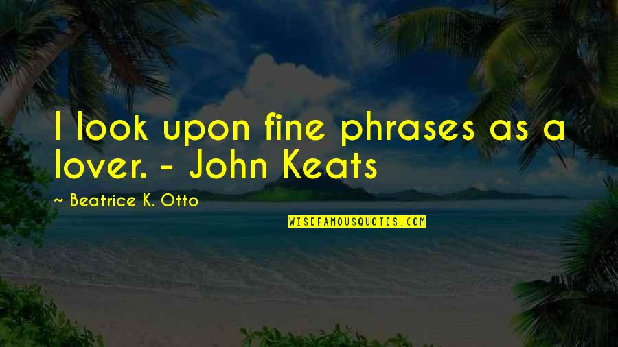 Otto Quotes By Beatrice K. Otto: I look upon fine phrases as a lover.