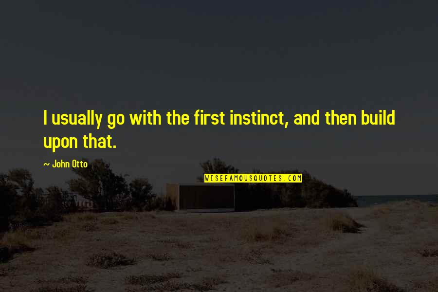Otto Quotes By John Otto: I usually go with the first instinct, and
