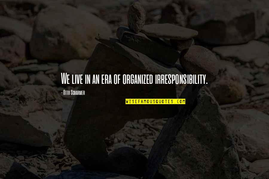 Otto Quotes By Otto Scharmer: We live in an era of organized irresponsibility.