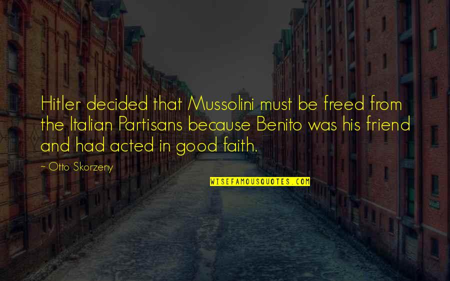 Otto Quotes By Otto Skorzeny: Hitler decided that Mussolini must be freed from