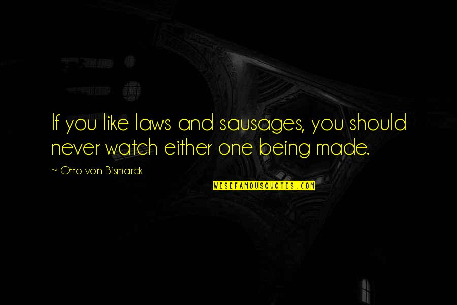 Otto Quotes By Otto Von Bismarck: If you like laws and sausages, you should