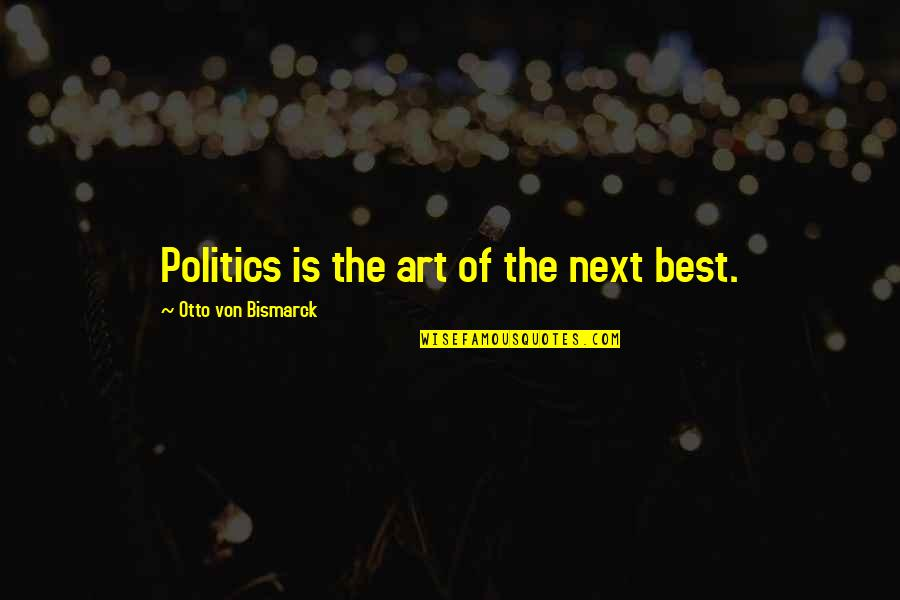Otto Quotes By Otto Von Bismarck: Politics is the art of the next best.