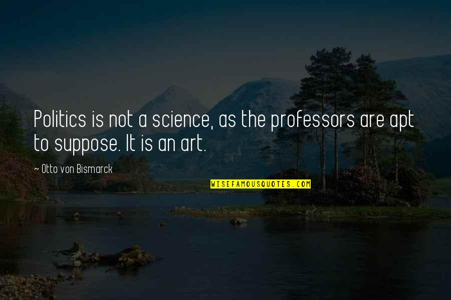 Otto Quotes By Otto Von Bismarck: Politics is not a science, as the professors