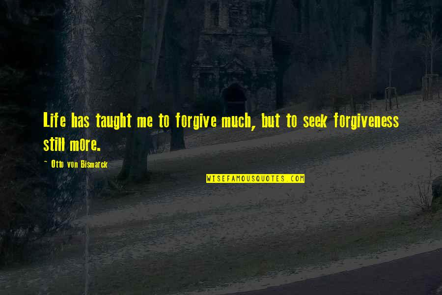 Otto Quotes By Otto Von Bismarck: Life has taught me to forgive much, but