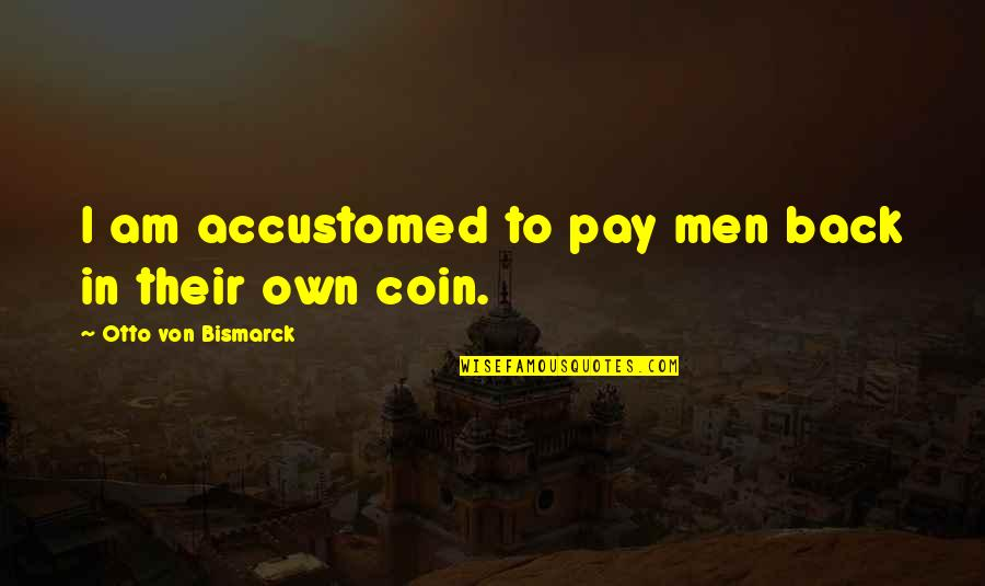 Otto Quotes By Otto Von Bismarck: I am accustomed to pay men back in