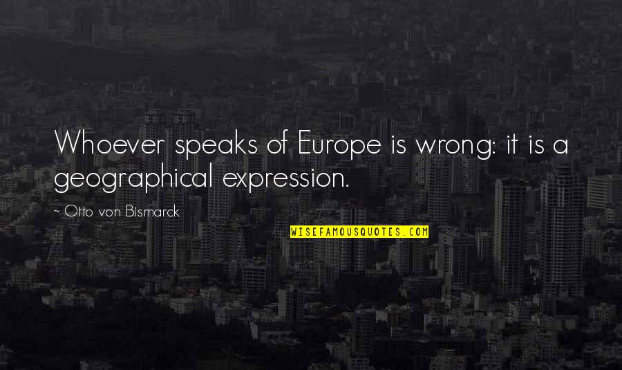 Otto Quotes By Otto Von Bismarck: Whoever speaks of Europe is wrong: it is