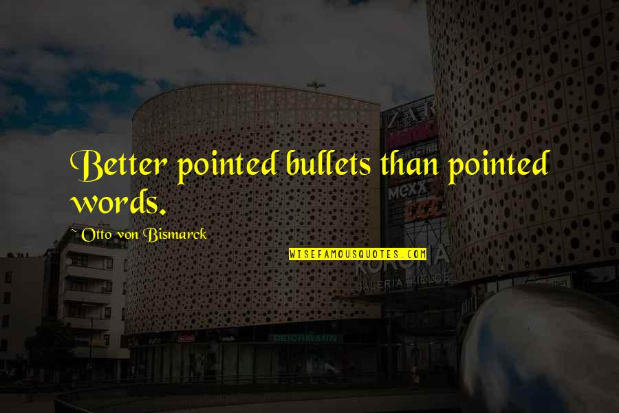 Otto Quotes By Otto Von Bismarck: Better pointed bullets than pointed words.