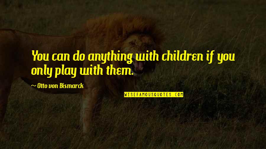 Otto Quotes By Otto Von Bismarck: You can do anything with children if you