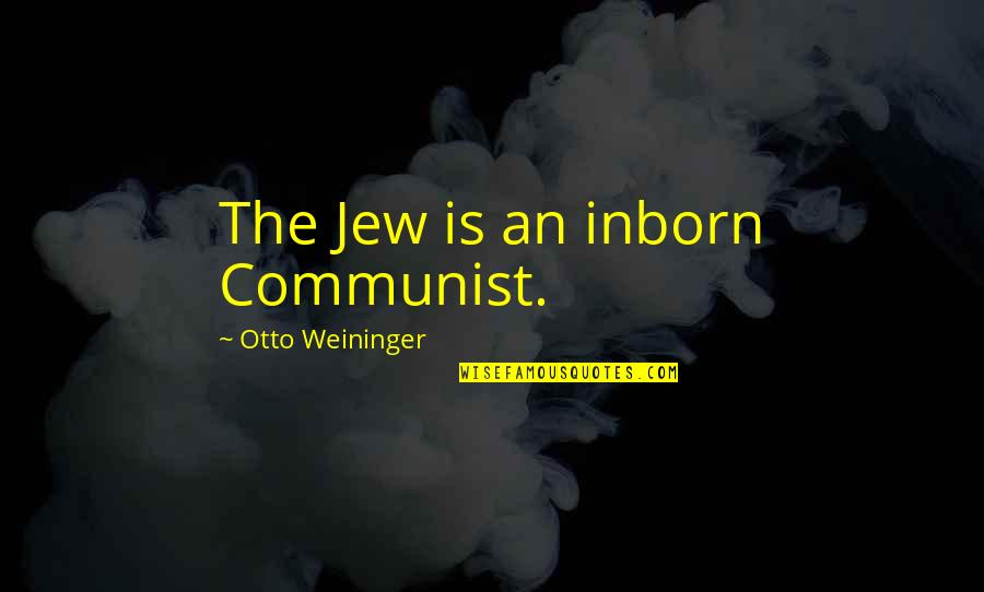 Otto Quotes By Otto Weininger: The Jew is an inborn Communist.