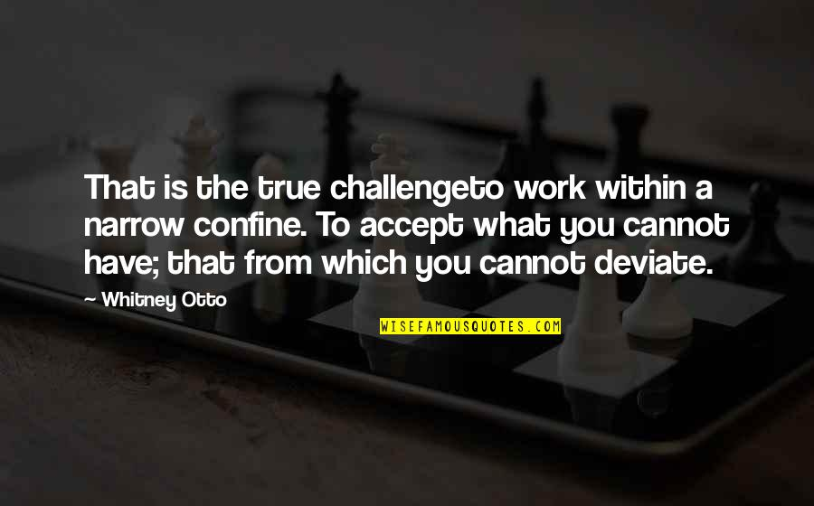 Otto Quotes By Whitney Otto: That is the true challengeto work within a