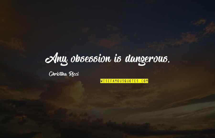 Otto Rank Art And Artist Quotes By Christina Ricci: Any obsession is dangerous.