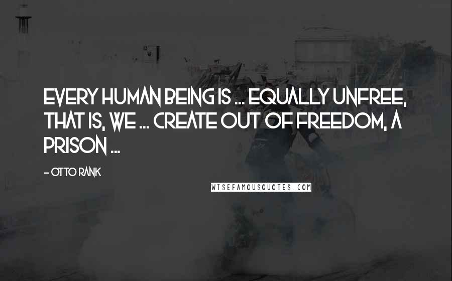 Otto Rank quotes: Every human being is ... equally unfree, that is, we ... create out of freedom, a prison ...