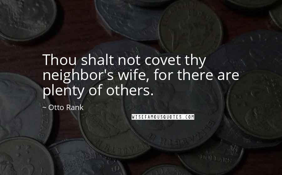 Otto Rank quotes: Thou shalt not covet thy neighbor's wife, for there are plenty of others.