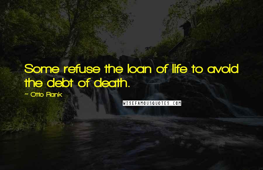 Otto Rank quotes: Some refuse the loan of life to avoid the debt of death.