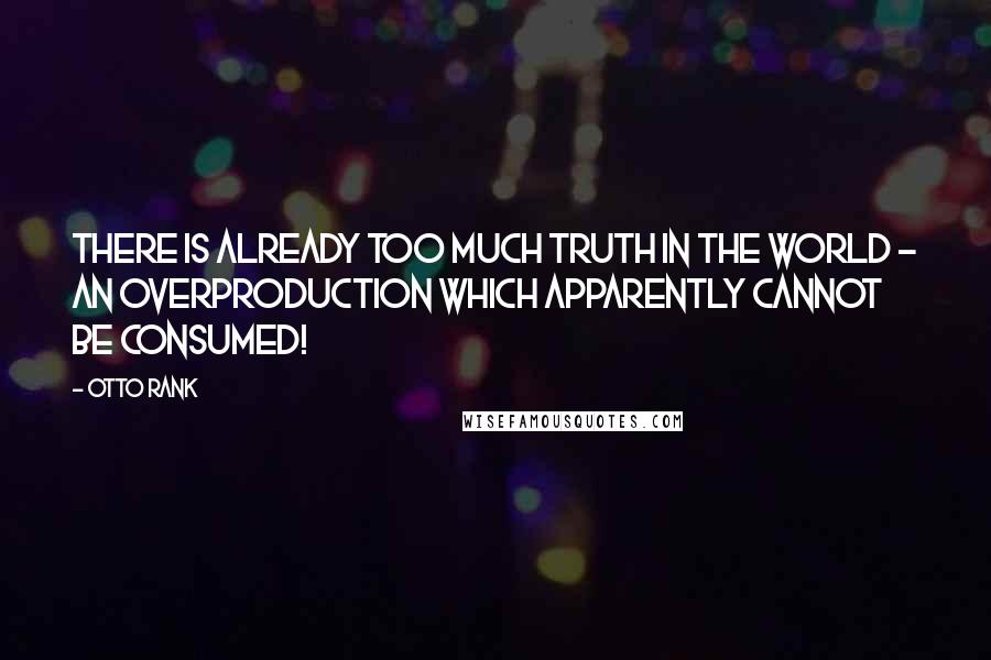 Otto Rank quotes: There is already too much truth in the world - an overproduction which apparently cannot be consumed!