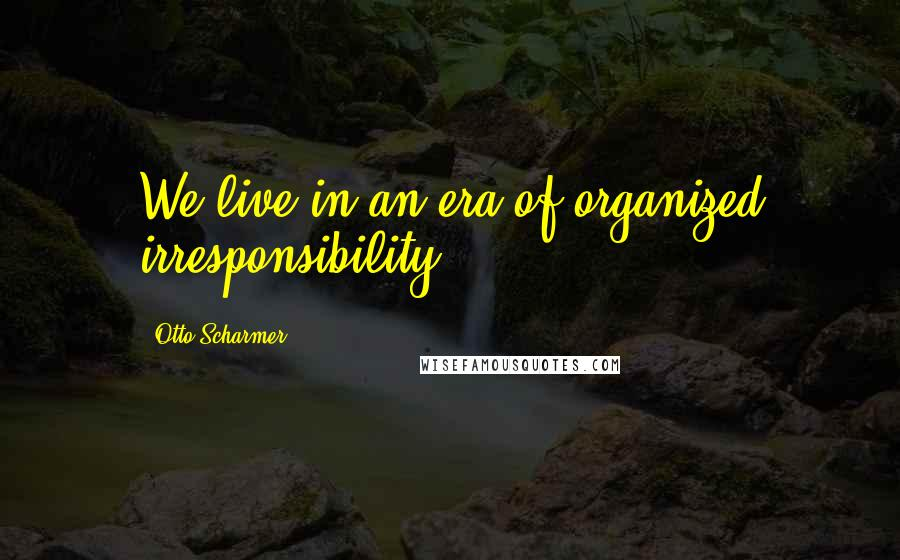 Otto Scharmer quotes: We live in an era of organized irresponsibility.