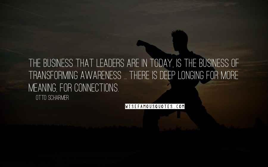 Otto Scharmer quotes: The business that leaders are in today, is the business of transforming awareness ... There is deep longing for more meaning, for connections.