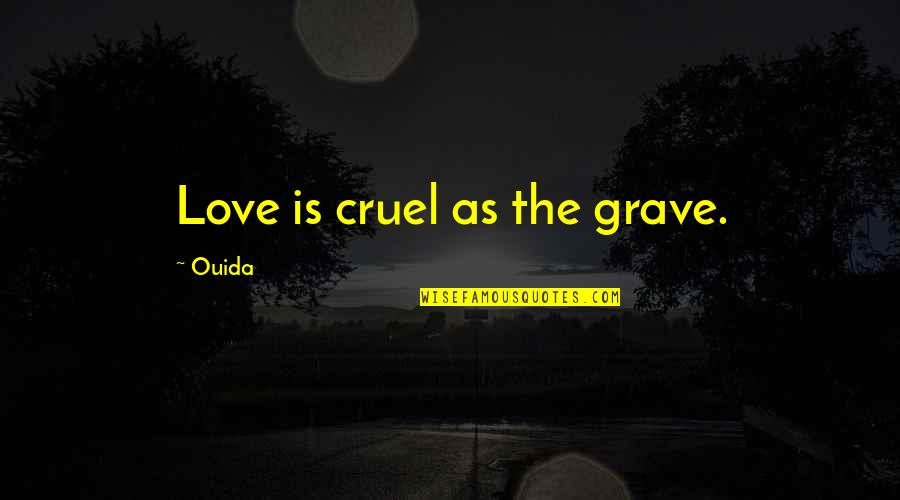 Ouida Quotes By Ouida: Love is cruel as the grave.