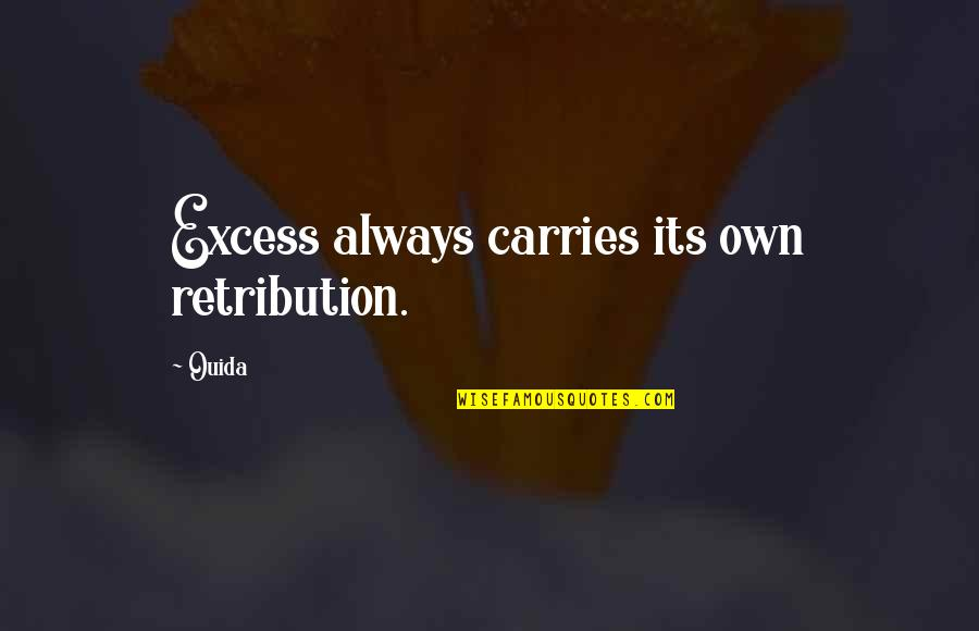 Ouida Quotes By Ouida: Excess always carries its own retribution.