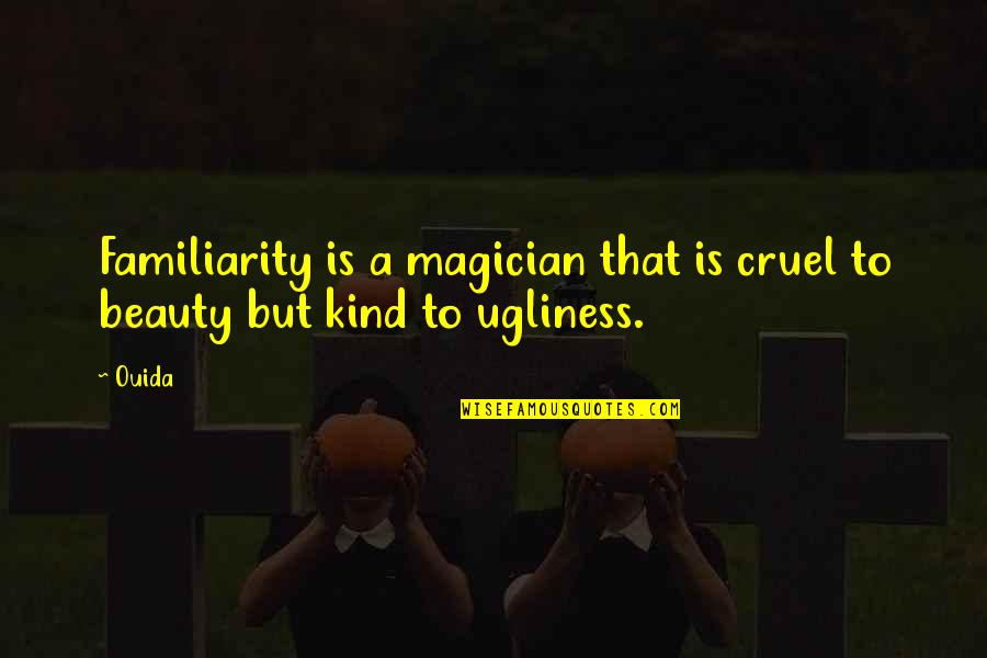 Ouida Quotes By Ouida: Familiarity is a magician that is cruel to
