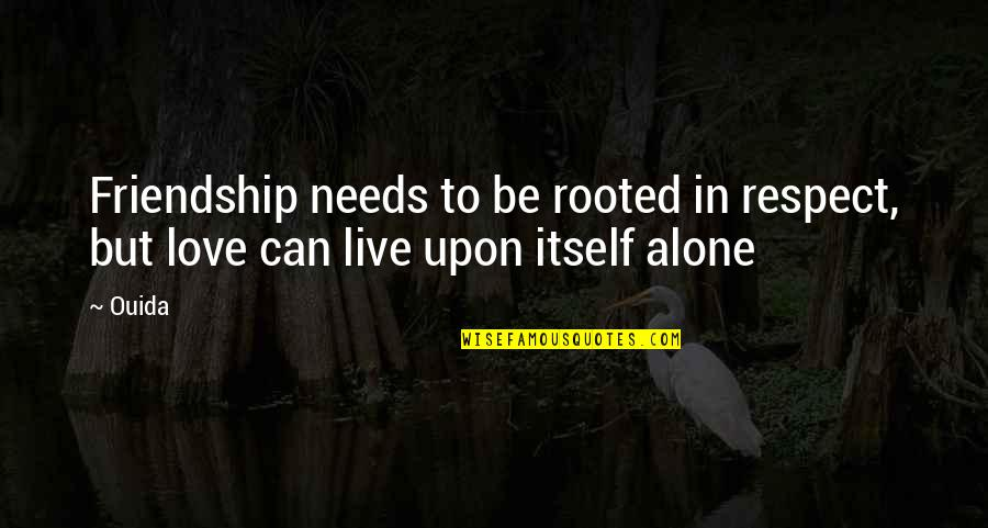 Ouida Quotes By Ouida: Friendship needs to be rooted in respect, but
