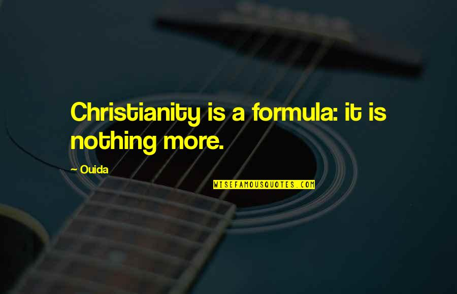 Ouida Quotes By Ouida: Christianity is a formula: it is nothing more.