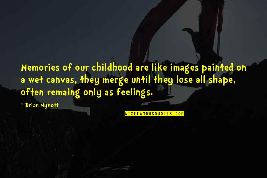 Our Childhood Memories Quotes By Brian Mynott: Memories of our childhood are like images painted