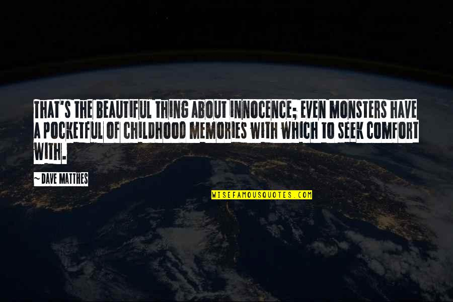 Our Childhood Memories Quotes By Dave Matthes: That's the beautiful thing about innocence; even monsters