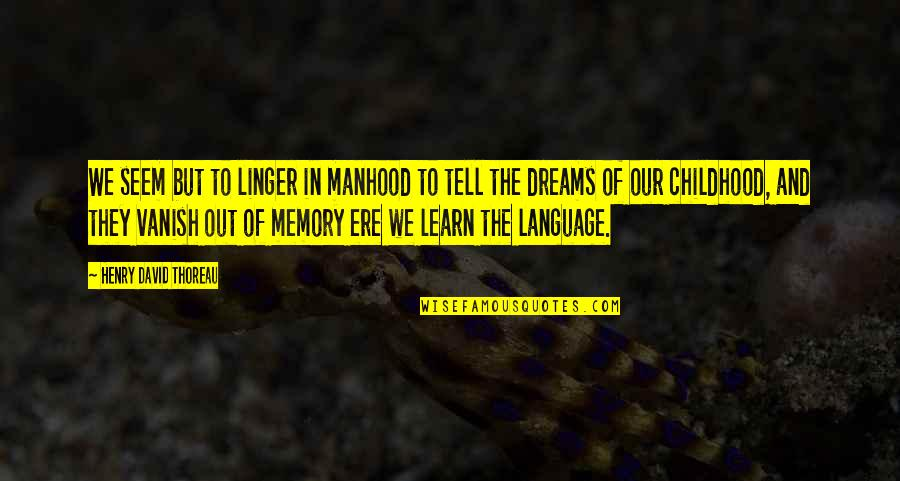 Our Childhood Memories Quotes By Henry David Thoreau: We seem but to linger in manhood to