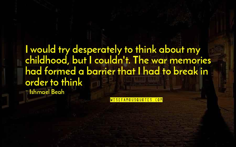Our Childhood Memories Quotes By Ishmael Beah: I would try desperately to think about my