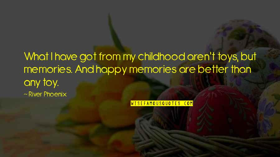 Our Childhood Memories Quotes By River Phoenix: What I have got from my childhood aren't